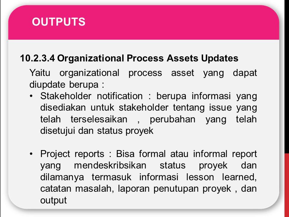 OUTPUTS 10.2.3.4 Organizational Process Assets Updates Yaitu organizational process asset yang dapat diupdate berupa : Stakeholder notification : beru
