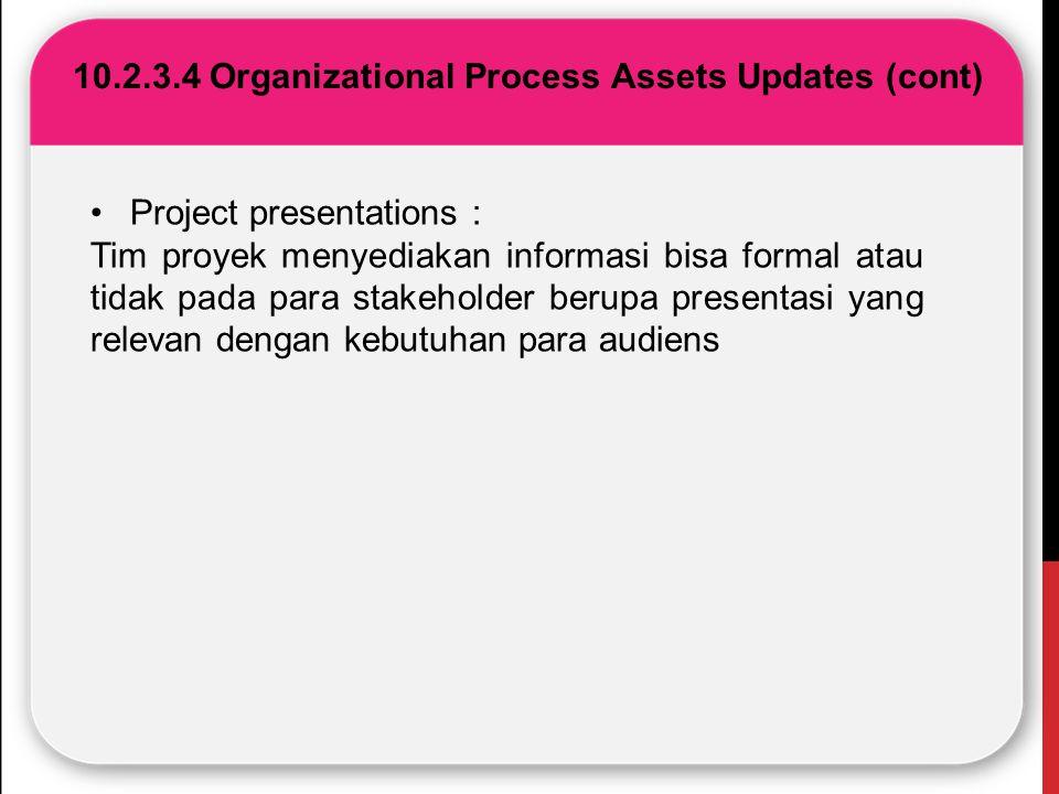 10.2.3.4 Organizational Process Assets Updates (cont) Project presentations : Tim proyek menyediakan informasi bisa formal atau tidak pada para stakeh