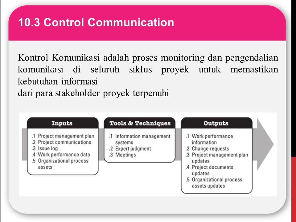 10.3 Control Communication Kontrol Komunikasi adalah proses monitoring dan pengendalian komunikasi di seluruh siklus proyek untuk memastikan kebutuhan