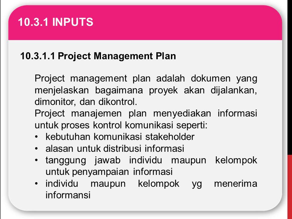 10.3.1 INPUTS 10.3.1.1 Project Management Plan Project management plan adalah dokumen yang menjelaskan bagaimana proyek akan dijalankan, dimonitor, da
