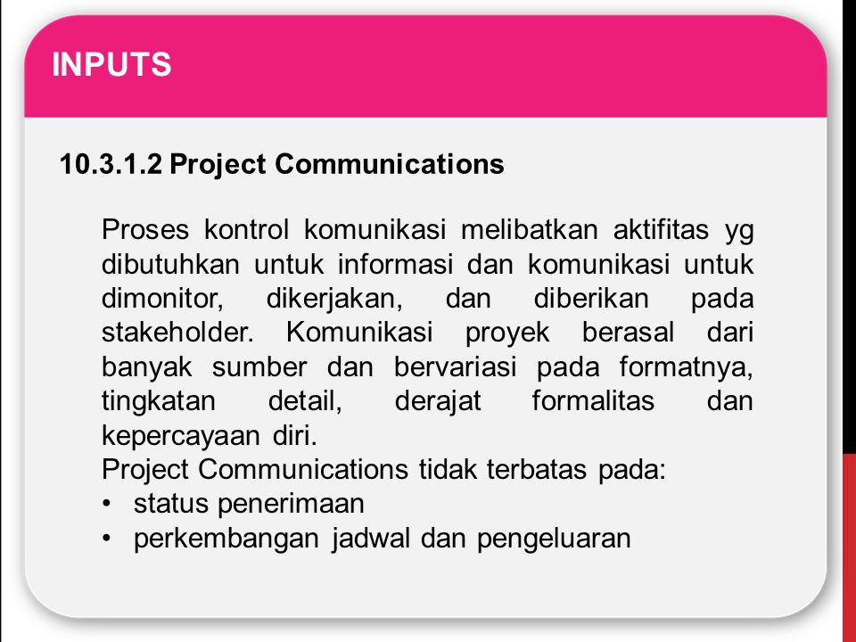 INPUTS 10.3.1.2 Project Communications Proses kontrol komunikasi melibatkan aktifitas yg dibutuhkan untuk informasi dan komunikasi untuk dimonitor, di