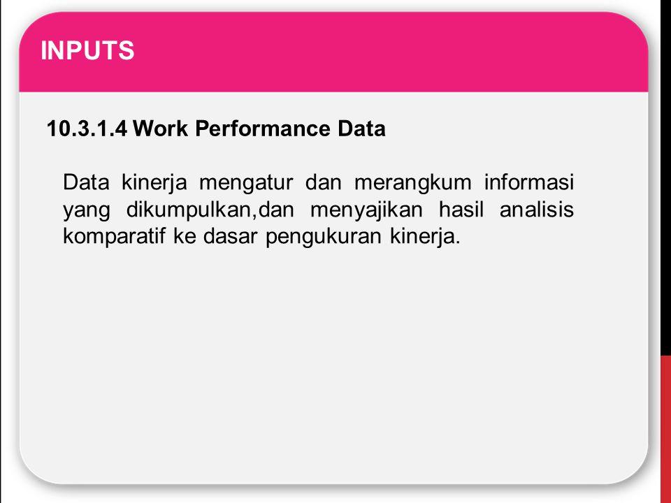 INPUTS 10.3.1.4 Work Performance Data Data kinerja mengatur dan merangkum informasi yang dikumpulkan,dan menyajikan hasil analisis komparatif ke dasar