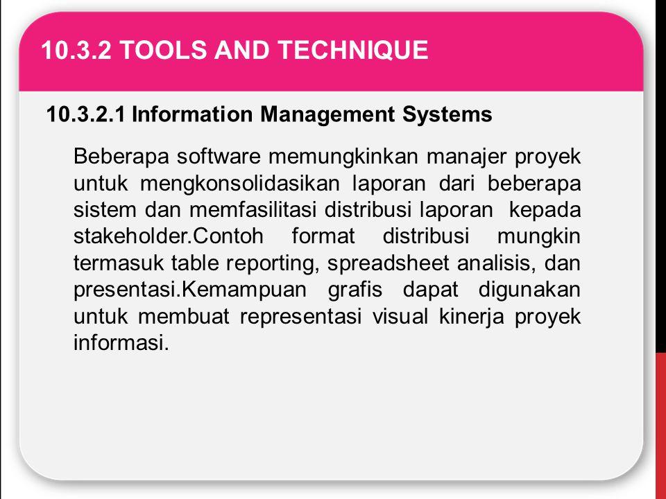 10.3.2 TOOLS AND TECHNIQUE 10.3.2.1 Information Management Systems Beberapa software memungkinkan manajer proyek untuk mengkonsolidasikan laporan dari