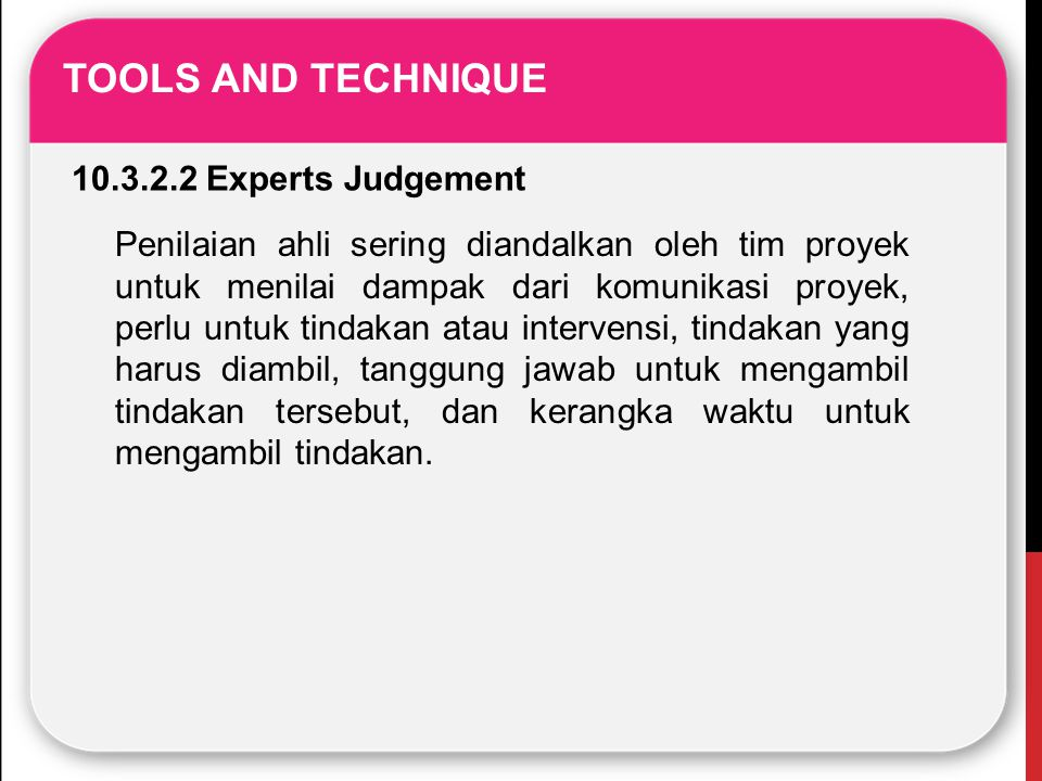 TOOLS AND TECHNIQUE 10.3.2.2 Experts Judgement Penilaian ahli sering diandalkan oleh tim proyek untuk menilai dampak dari komunikasi proyek, perlu unt