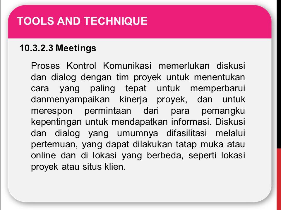 TOOLS AND TECHNIQUE 10.3.2.3 Meetings Proses Kontrol Komunikasi memerlukan diskusi dan dialog dengan tim proyek untuk menentukan cara yang paling tepa