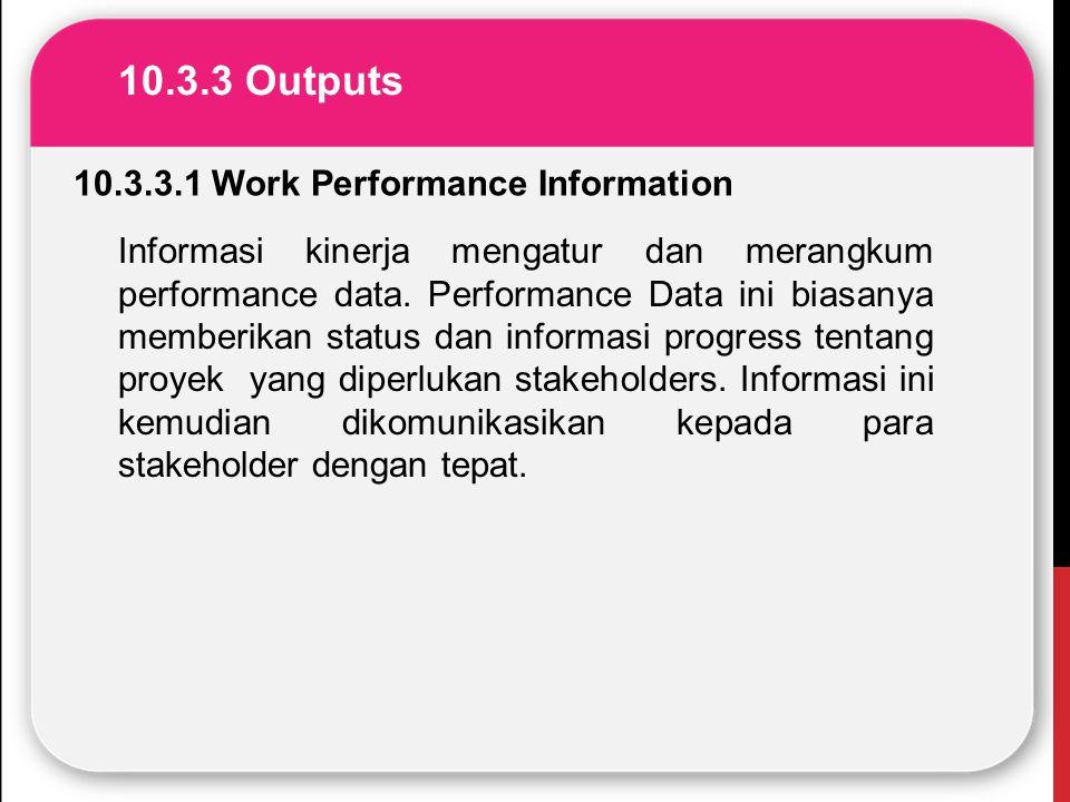 10.3.3 Outputs 10.3.3.1 Work Performance Information Informasi kinerja mengatur dan merangkum performance data. Performance Data ini biasanya memberik