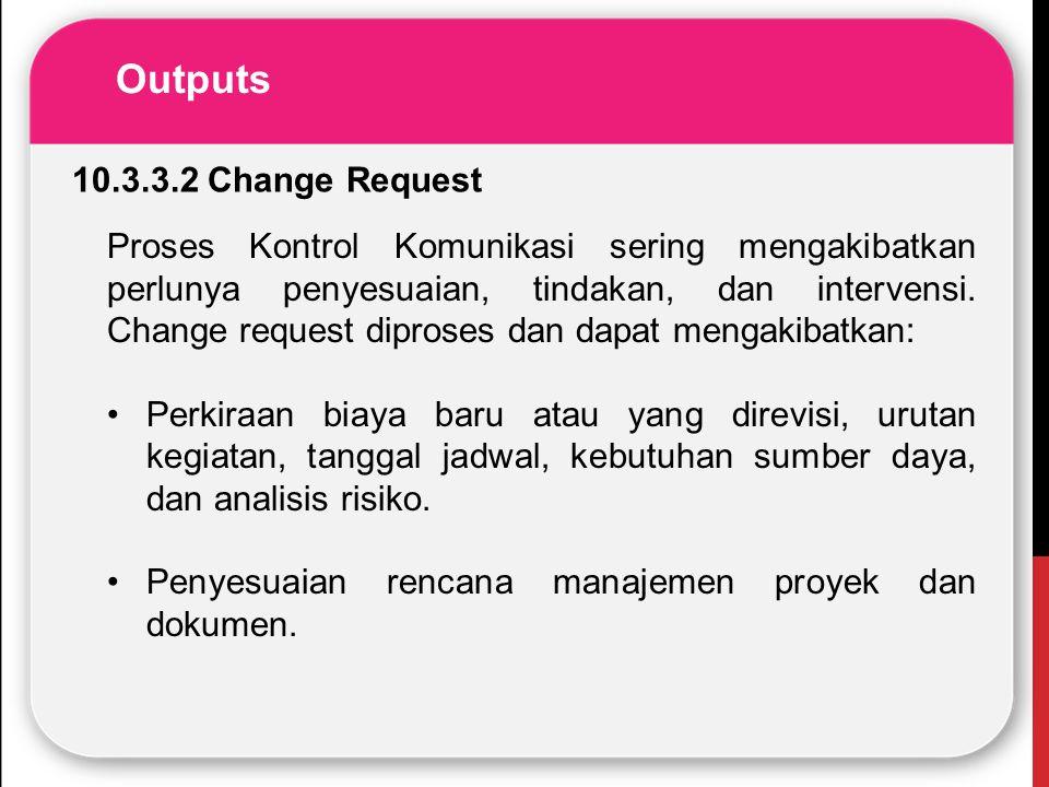 Outputs 10.3.3.2 Change Request Proses Kontrol Komunikasi sering mengakibatkan perlunya penyesuaian, tindakan, dan intervensi. Change request diproses