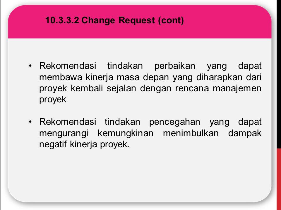 10.3.3.2 Change Request (cont) Rekomendasi tindakan perbaikan yang dapat membawa kinerja masa depan yang diharapkan dari proyek kembali sejalan dengan