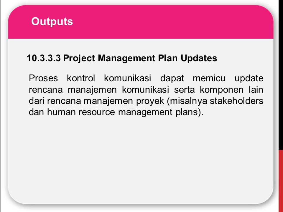 Outputs Proses kontrol komunikasi dapat memicu update rencana manajemen komunikasi serta komponen lain dari rencana manajemen proyek (misalnya stakeho