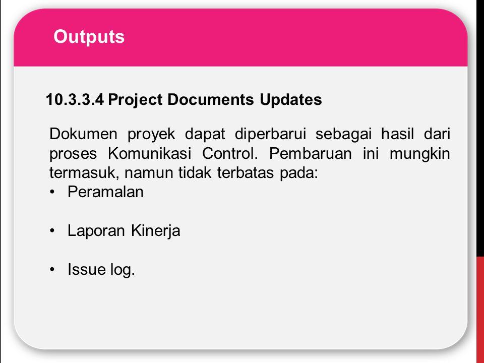 Outputs Dokumen proyek dapat diperbarui sebagai hasil dari proses Komunikasi Control. Pembaruan ini mungkin termasuk, namun tidak terbatas pada: Peram