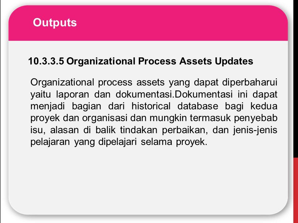 Outputs Organizational process assets yang dapat diperbaharui yaitu laporan dan dokumentasi.Dokumentasi ini dapat menjadi bagian dari historical datab