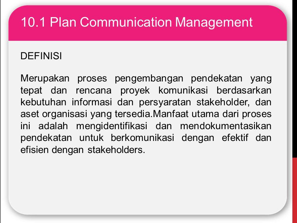 10.1 Plan Communication Management Merupakan proses pengembangan pendekatan yang tepat dan rencana proyek komunikasi berdasarkan kebutuhan informasi d