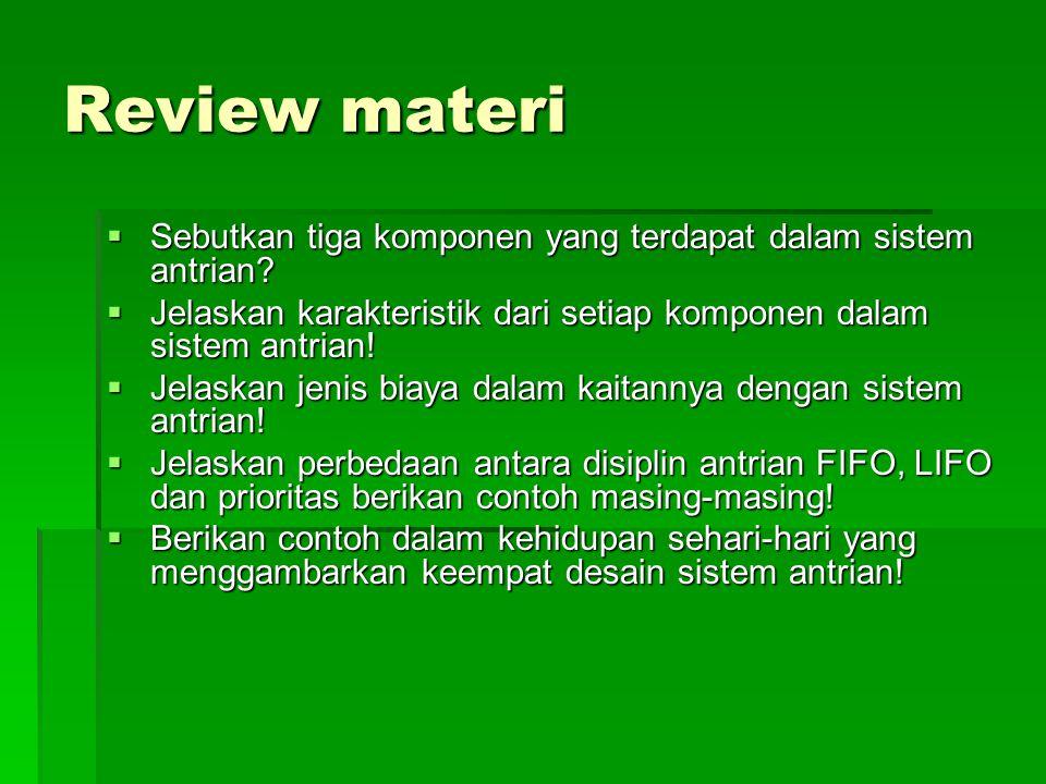 Review materi  Sebutkan tiga komponen yang terdapat dalam sistem antrian?  Jelaskan karakteristik dari setiap komponen dalam sistem antrian!  Jelas