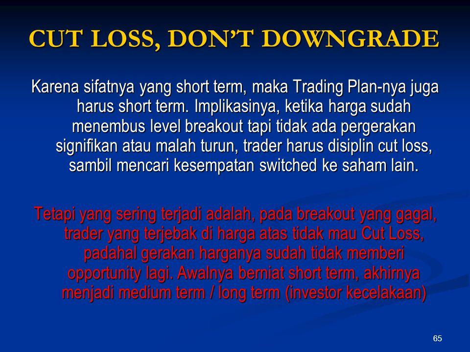 65 CUT LOSS, DON'T DOWNGRADE Karena sifatnya yang short term, maka Trading Plan-nya juga harus short term. Implikasinya, ketika harga sudah menembus l