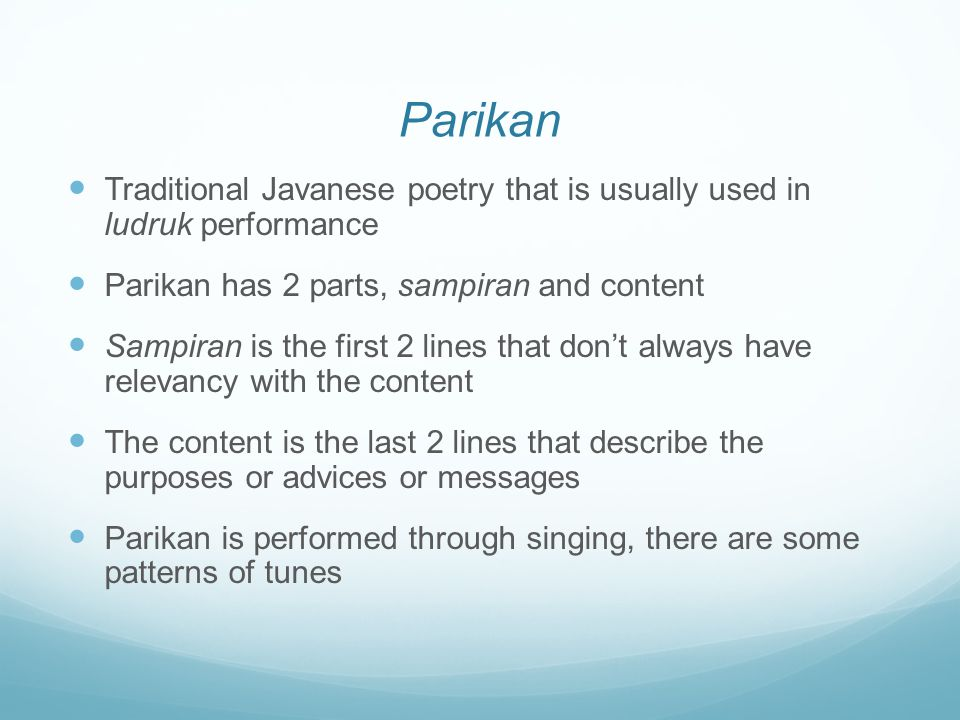 Parikan Traditional Javanese poetry that is usually used in ludruk performance Parikan has 2 parts, sampiran and content Sampiran is the first 2 lines that don't always have relevancy with the content The content is the last 2 lines that describe the purposes or advices or messages Parikan is performed through singing, there are some patterns of tunes