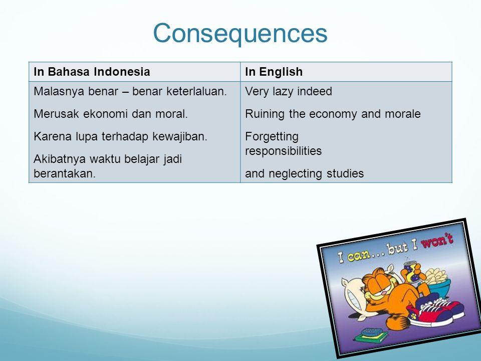 Consequences In Bahasa IndonesiaIn English Malasnya benar – benar keterlaluan. Merusak ekonomi dan moral. Karena lupa terhadap kewajiban. Akibatnya wa