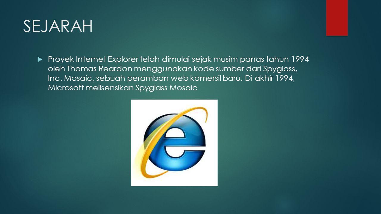 SEJARAH  Proyek Internet Explorer telah dimulai sejak musim panas tahun 1994 oleh Thomas Reardon menggunakan kode sumber dari Spyglass, Inc. Mosaic,