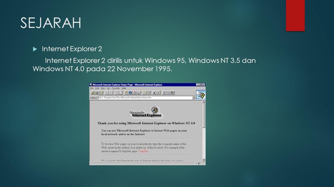 SEJARAH  Internet Explorer 2 Internet Explorer 2 dirilis untuk Windows 95, Windows NT 3.5 dan Windows NT 4.0 pada 22 November 1995.