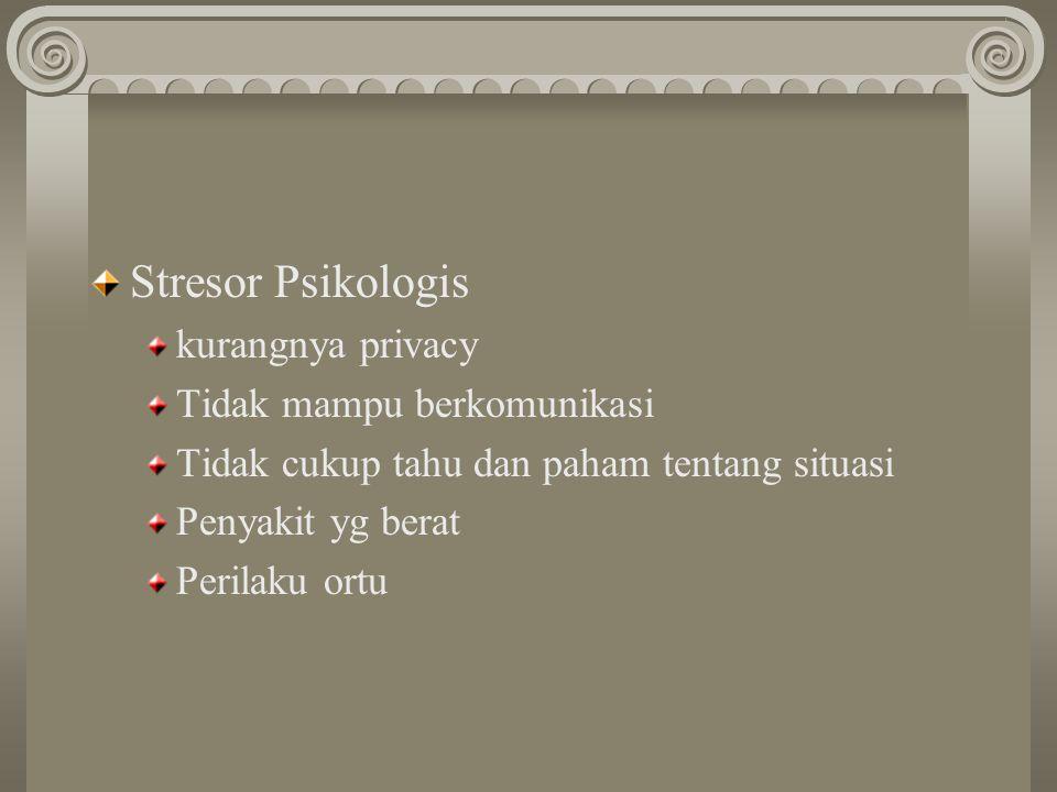 Stresor Psikologis kurangnya privacy Tidak mampu berkomunikasi Tidak cukup tahu dan paham tentang situasi Penyakit yg berat Perilaku ortu