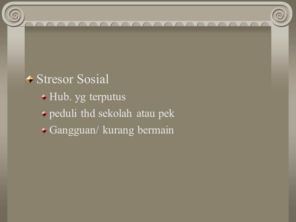 Stresor Sosial Hub. yg terputus peduli thd sekolah atau pek Gangguan/ kurang bermain