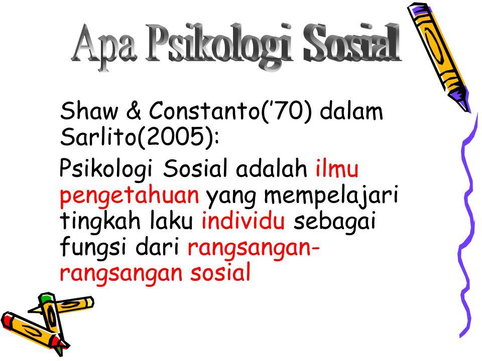 Shaw & Constanto('70) dalam Sarlito(2005): Psikologi Sosial adalah ilmu pengetahuan yang mempelajari tingkah laku individu sebagai fungsi dari rangsangan- rangsangan sosial