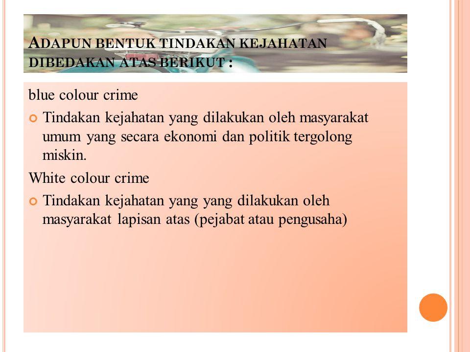 A DAPUN BENTUK TINDAKAN KEJAHATAN DIBEDAKAN ATAS BERIKUT : blue colour crime Tindakan kejahatan yang dilakukan oleh masyarakat umum yang secara ekonomi dan politik tergolong miskin.