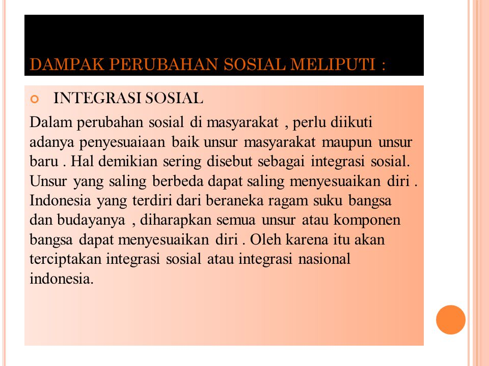 DAMPAK PERUBAHAN SOSIAL MELIPUTI : INTEGRASI SOSIAL Dalam perubahan sosial di masyarakat, perlu diikuti adanya penyesuaiaan baik unsur masyarakat maupun unsur baru.