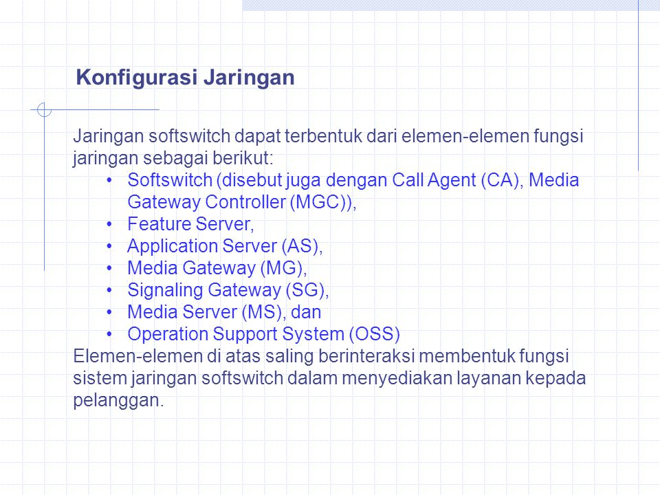 Jaringan softswitch dapat terbentuk dari elemen-elemen fungsi jaringan sebagai berikut: Softswitch (disebut juga dengan Call Agent (CA), Media Gateway Controller (MGC)), Feature Server, Application Server (AS), Media Gateway (MG), Signaling Gateway (SG), Media Server (MS), dan Operation Support System (OSS) Elemen-elemen di atas saling berinteraksi membentuk fungsi sistem jaringan softswitch dalam menyediakan layanan kepada pelanggan.