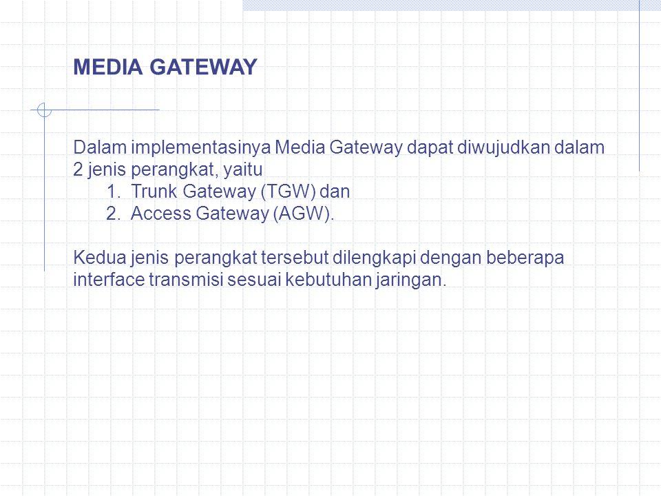 MEDIA GATEWAY Dalam implementasinya Media Gateway dapat diwujudkan dalam 2 jenis perangkat, yaitu 1.Trunk Gateway (TGW) dan 2.Access Gateway (AGW). Ke
