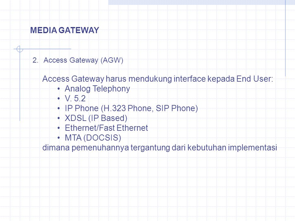 MEDIA GATEWAY 2.Access Gateway (AGW) Access Gateway harus mendukung interface kepada End User: Analog Telephony V. 5.2 IP Phone (H.323 Phone, SIP Phon
