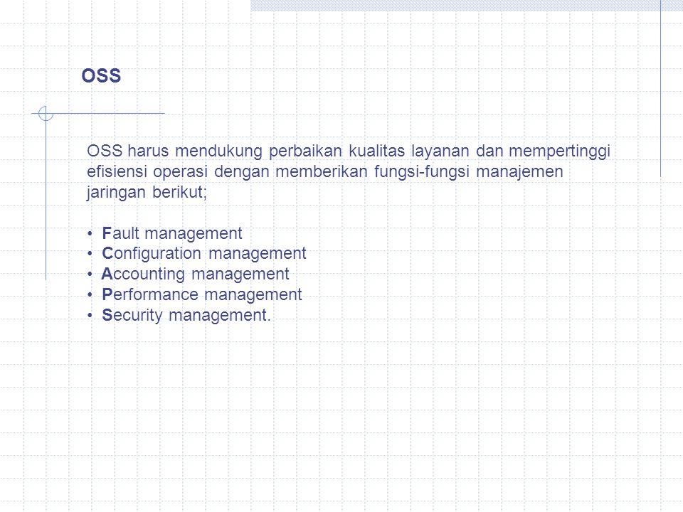 OSS OSS harus mendukung perbaikan kualitas layanan dan mempertinggi efisiensi operasi dengan memberikan fungsi-fungsi manajemen jaringan berikut; Fault management Configuration management Accounting management Performance management Security management.