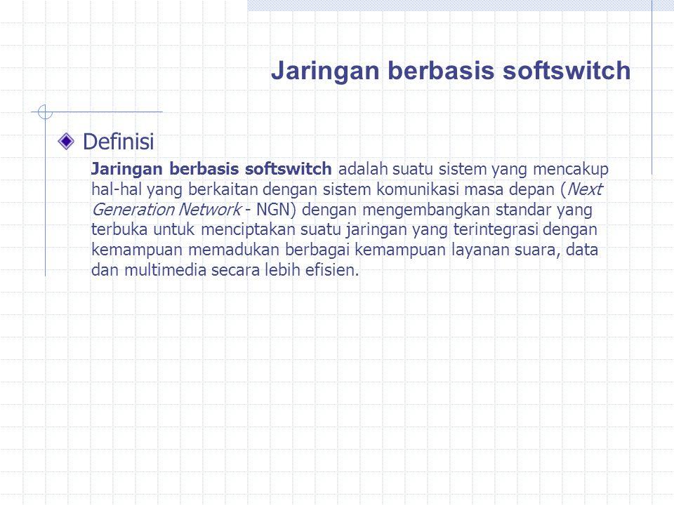 Definisi Jaringan berbasis softswitch adalah suatu sistem yang mencakup hal-hal yang berkaitan dengan sistem komunikasi masa depan (Next Generation Network - NGN) dengan mengembangkan standar yang terbuka untuk menciptakan suatu jaringan yang terintegrasi dengan kemampuan memadukan berbagai kemampuan layanan suara, data dan multimedia secara lebih efisien.