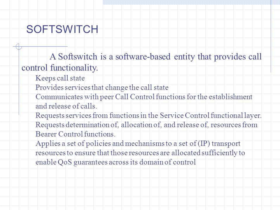 A Softswitch is a software-based entity that provides call control functionality. Keeps call state Provides services that change the call state Commun