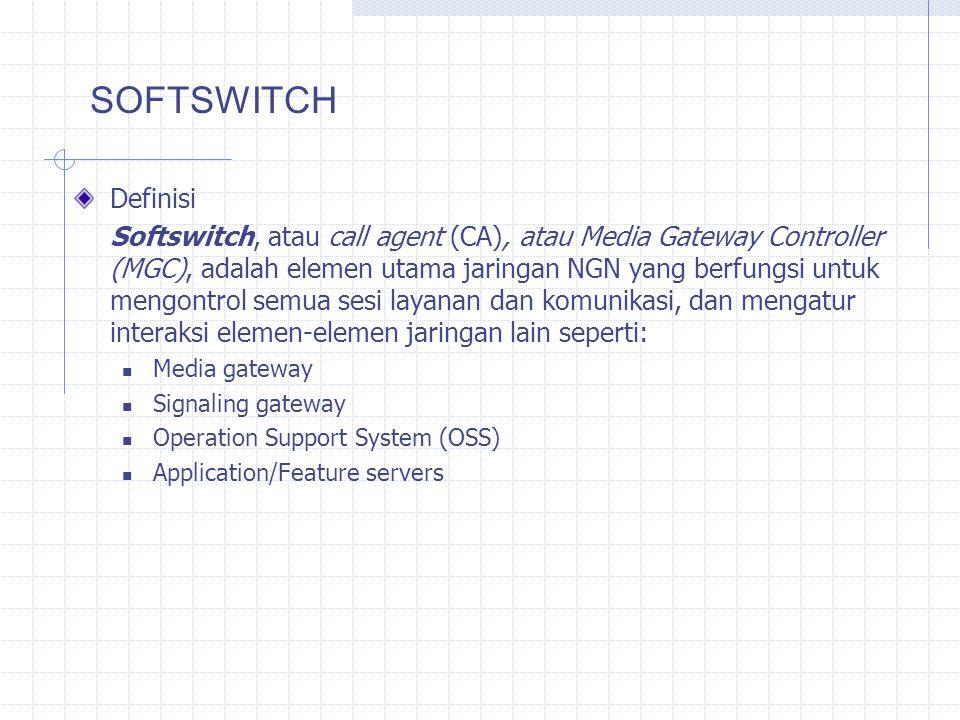 Definisi Softswitch, atau call agent (CA), atau Media Gateway Controller (MGC), adalah elemen utama jaringan NGN yang berfungsi untuk mengontrol semua sesi layanan dan komunikasi, dan mengatur interaksi elemen-elemen jaringan lain seperti: Media gateway Signaling gateway Operation Support System (OSS) Application/Feature servers SOFTSWITCH