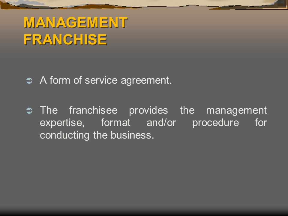 MANAGEMENT FRANCHISE  A form of service agreement.  The franchisee provides the management expertise, format and/or procedure for conducting the bus