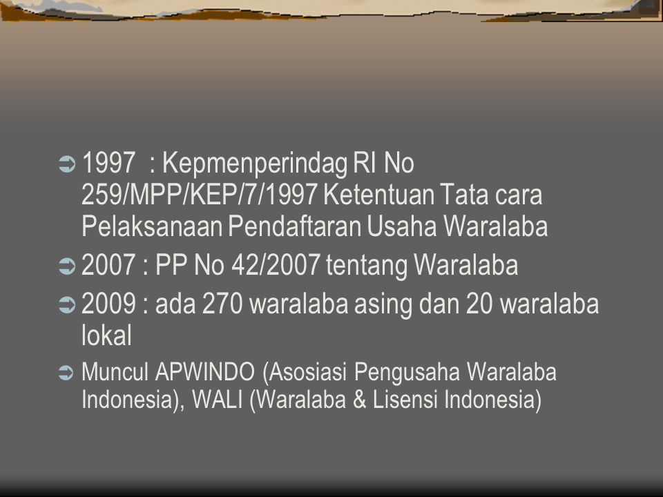  1997 : Kepmenperindag RI No 259/MPP/KEP/7/1997 Ketentuan Tata cara Pelaksanaan Pendaftaran Usaha Waralaba  2007 : PP No 42/2007 tentang Waralaba  2009 : ada 270 waralaba asing dan 20 waralaba lokal  Muncul APWINDO (Asosiasi Pengusaha Waralaba Indonesia), WALI (Waralaba & Lisensi Indonesia)