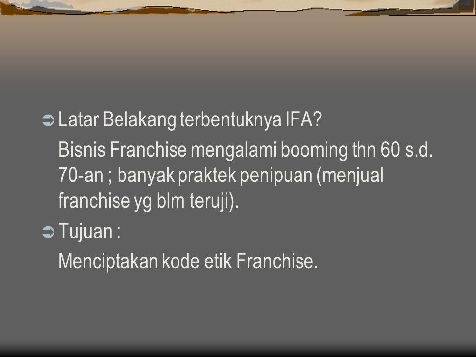  Latar Belakang terbentuknya IFA? Bisnis Franchise mengalami booming thn 60 s.d. 70-an ; banyak praktek penipuan (menjual franchise yg blm teruji). 