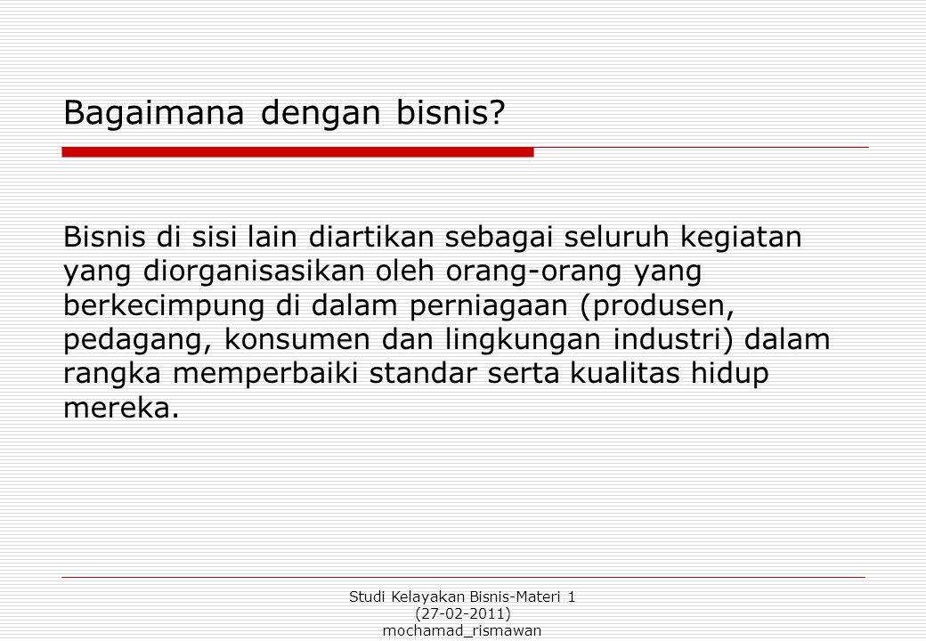 Studi Kelayakan Bisnis-Materi 1 (27-02-2011) mochamad_rismawan Bagaimana dengan bisnis.