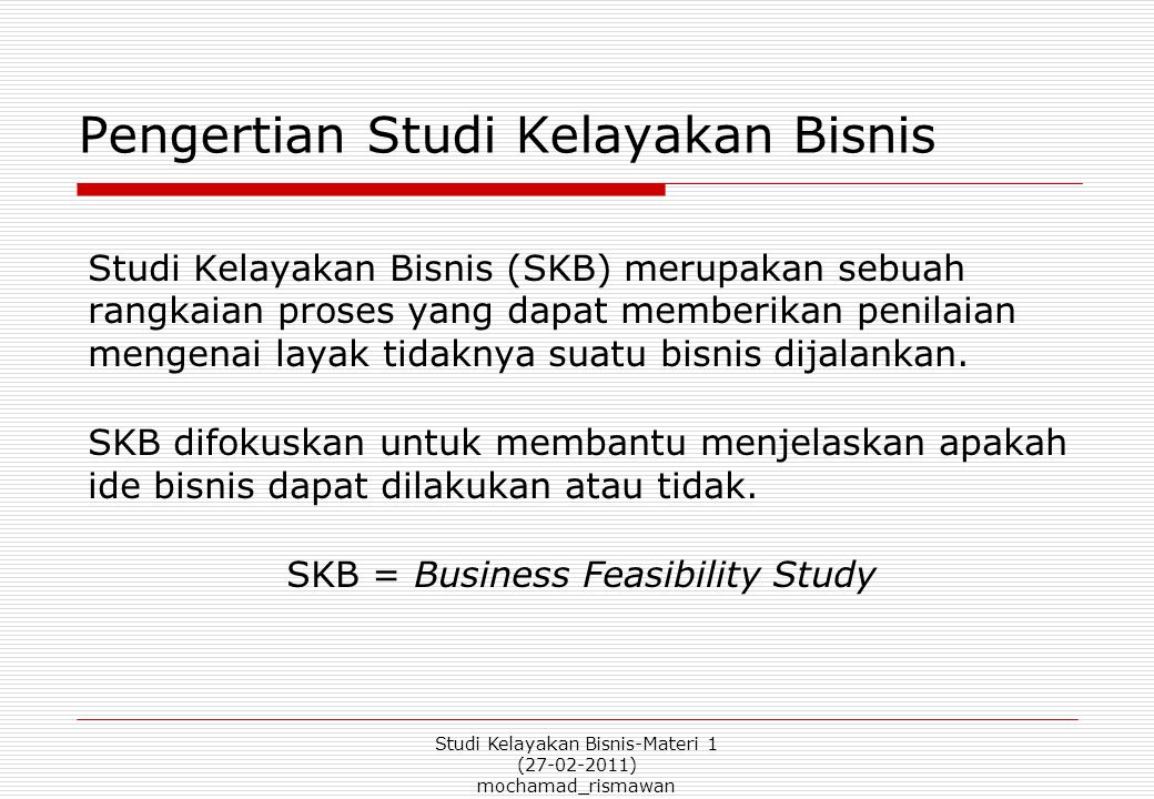 Studi Kelayakan Bisnis-Materi 1 (27-02-2011) mochamad_rismawan Feasibility Study vs Business Plan  A feasibility study is not a business plan.