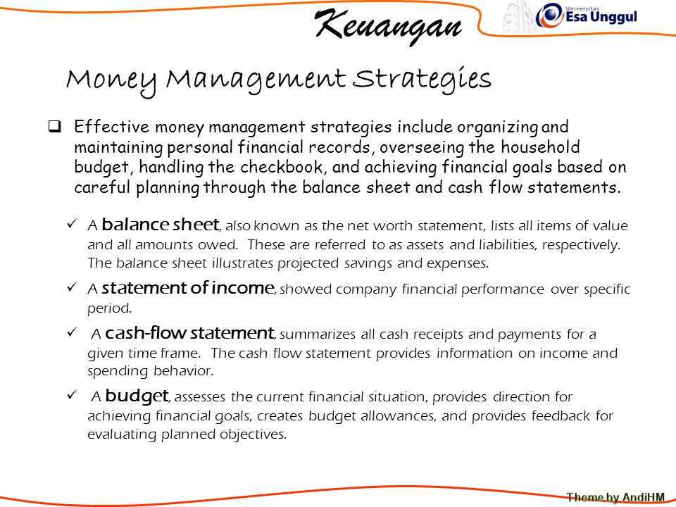 Keuangan Money Management Strategies  Effective money management strategies include organizing and maintaining personal financial records, overseeing the household budget, handling the checkbook, and achieving financial goals based on careful planning through the balance sheet and cash flow statements.