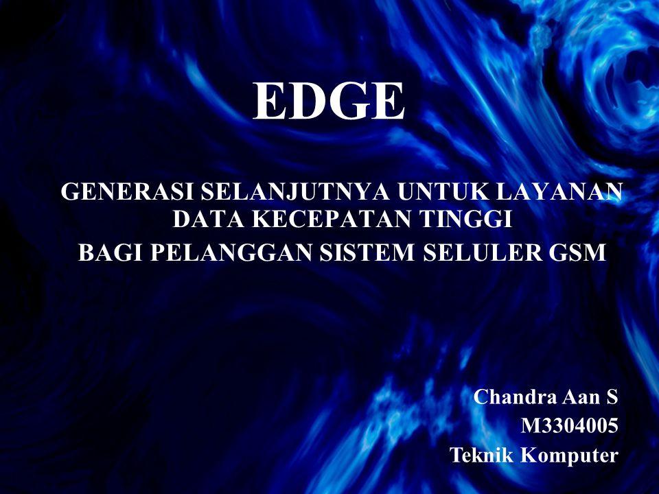 EDGE GENERASI SELANJUTNYA UNTUK LAYANAN DATA KECEPATAN TINGGI BAGI PELANGGAN SISTEM SELULER GSM Chandra Aan S M3304005 Teknik Komputer