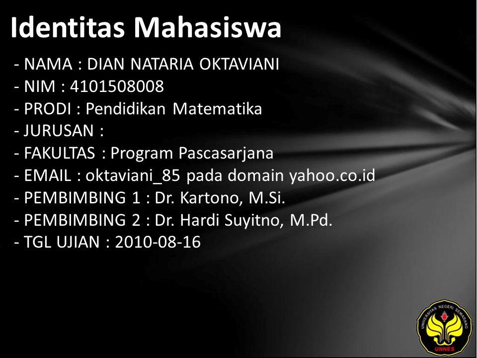 Identitas Mahasiswa - NAMA : DIAN NATARIA OKTAVIANI - NIM : 4101508008 - PRODI : Pendidikan Matematika - JURUSAN : - FAKULTAS : Program Pascasarjana - EMAIL : oktaviani_85 pada domain yahoo.co.id - PEMBIMBING 1 : Dr.