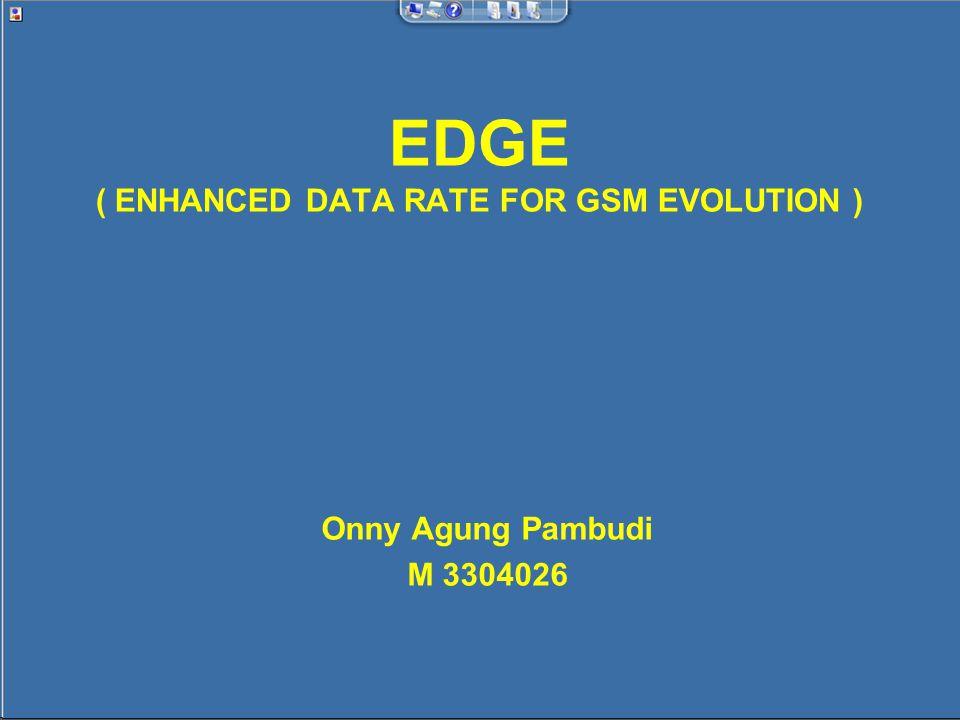 Pengertian EDGE EDGE merupakan salah satu standar untuk wireless data yang diimplementasikan pada jaringan seluler GSM dan merupakan tahapan lanjutan dalam evolusi menuju mobile multimedia communication