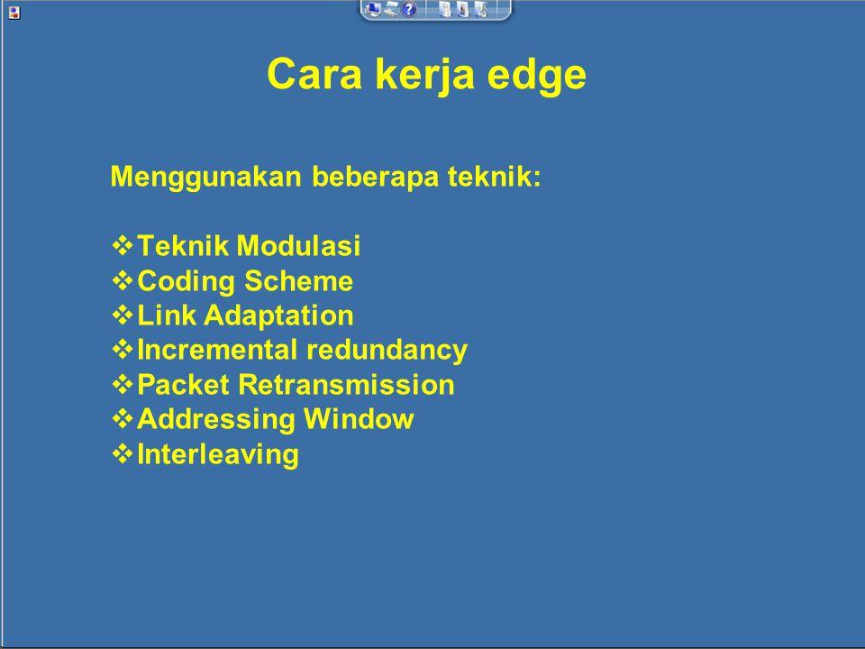 Cara kerja edge Menggunakan beberapa teknik:  Teknik Modulasi  Coding Scheme  Link Adaptation  Incremental redundancy  Packet Retransmission  Addressing Window  Interleaving