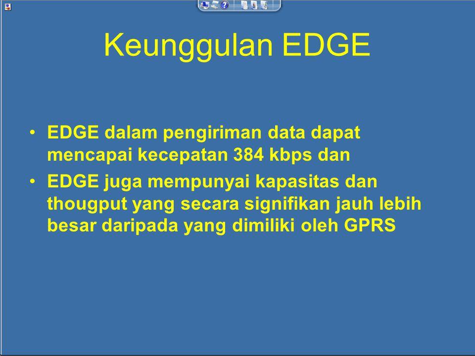 Keunggulan EDGE EDGE dalam pengiriman data dapat mencapai kecepatan 384 kbps dan EDGE juga mempunyai kapasitas dan thougput yang secara signifikan jauh lebih besar daripada yang dimiliki oleh GPRS