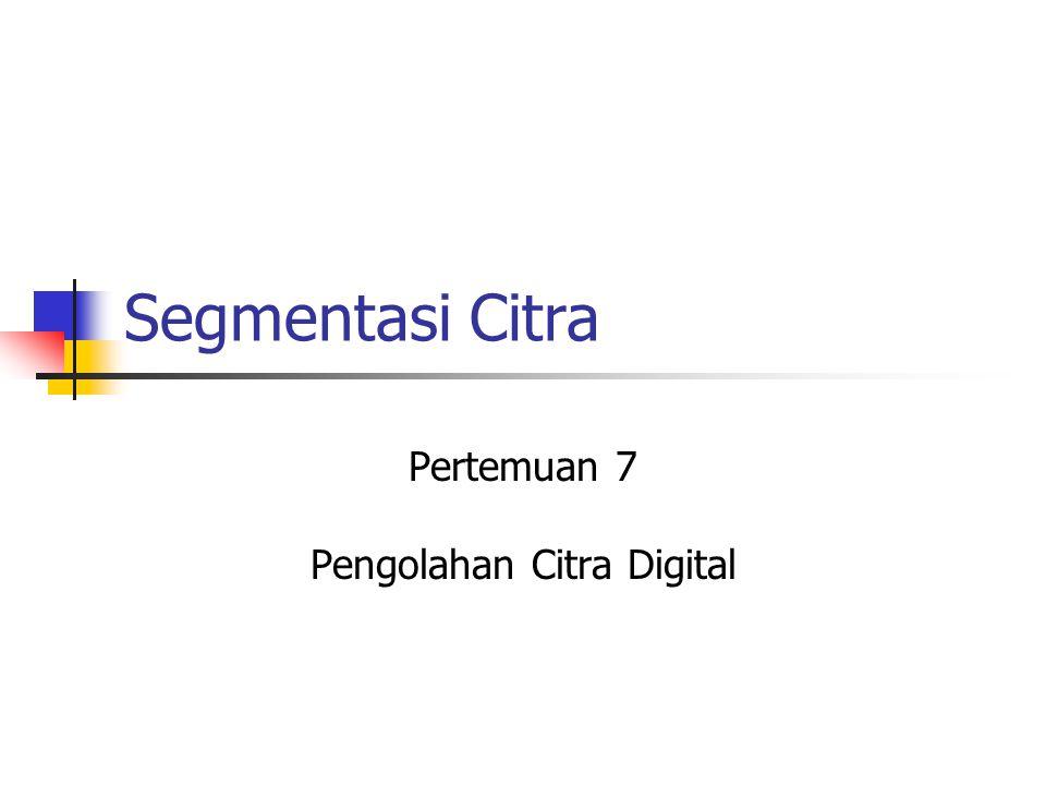 Segmentasi Citra Pertemuan 7 Pengolahan Citra Digital