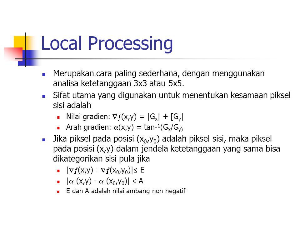 Local Processing Merupakan cara paling sederhana, dengan menggunakan analisa ketetanggaan 3x3 atau 5x5. Sifat utama yang digunakan untuk menentukan ke