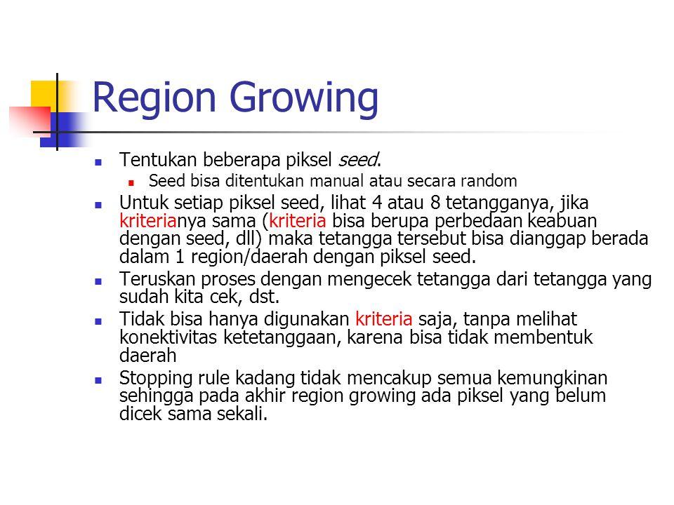 Region Growing Tentukan beberapa piksel seed. Seed bisa ditentukan manual atau secara random Untuk setiap piksel seed, lihat 4 atau 8 tetangganya, jik