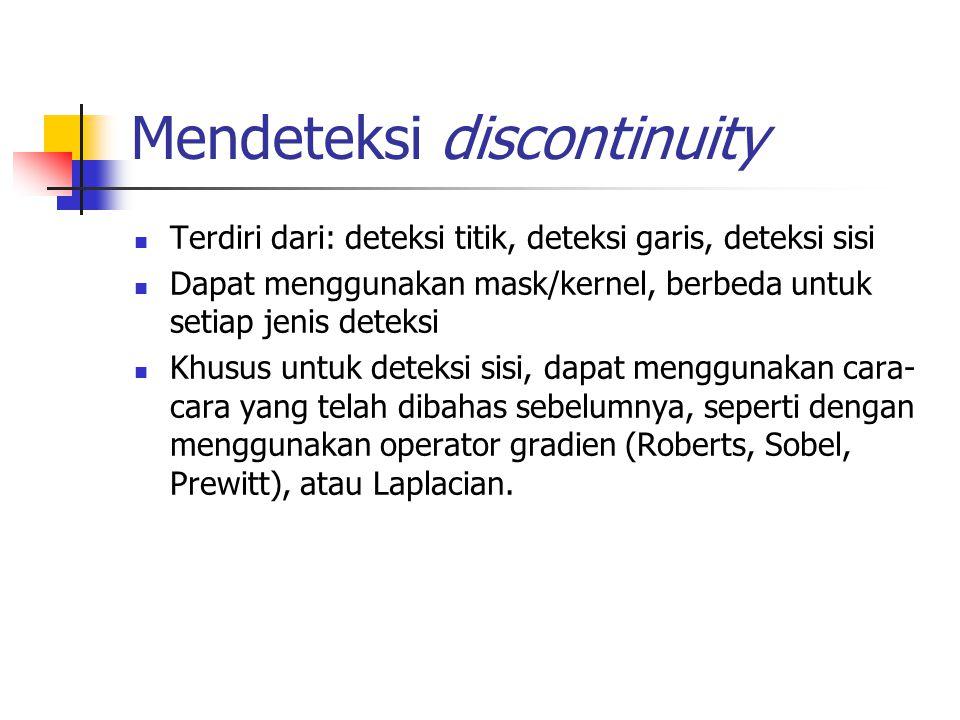 Mendeteksi discontinuity Terdiri dari: deteksi titik, deteksi garis, deteksi sisi Dapat menggunakan mask/kernel, berbeda untuk setiap jenis deteksi Kh