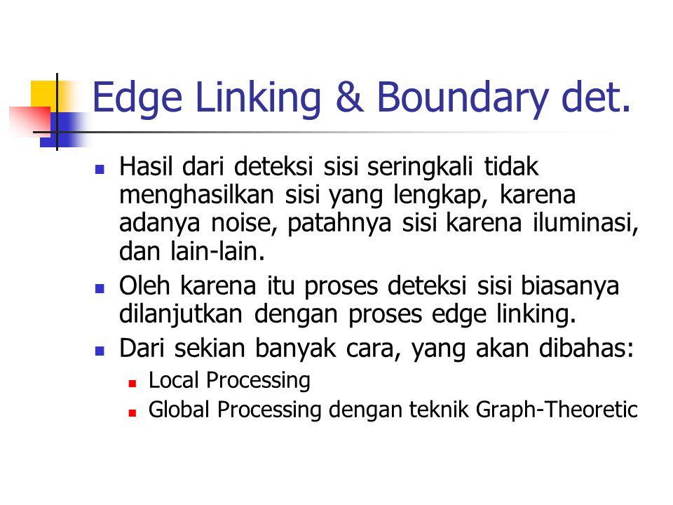 Edge Linking & Boundary det. Hasil dari deteksi sisi seringkali tidak menghasilkan sisi yang lengkap, karena adanya noise, patahnya sisi karena ilumin